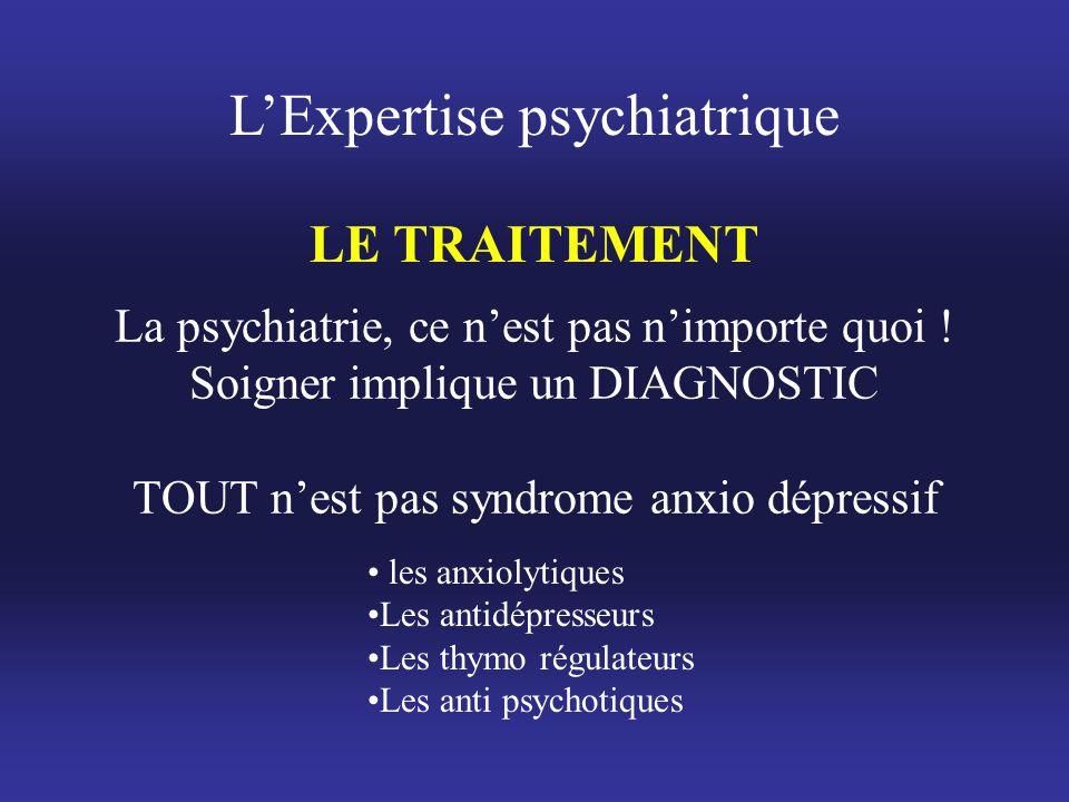 L'Expertise psychiatrique LE TRAITEMENT La psychiatrie, ce n'est pas n'importe quoi ! Soigner implique un DIAGNOSTIC TOUT n'est pas syndrome anxio dép