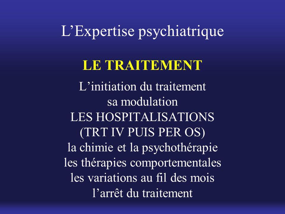 L'Expertise psychiatrique LE TRAITEMENT L'initiation du traitement sa modulation LES HOSPITALISATIONS (TRT IV PUIS PER OS) la chimie et la psychothéra