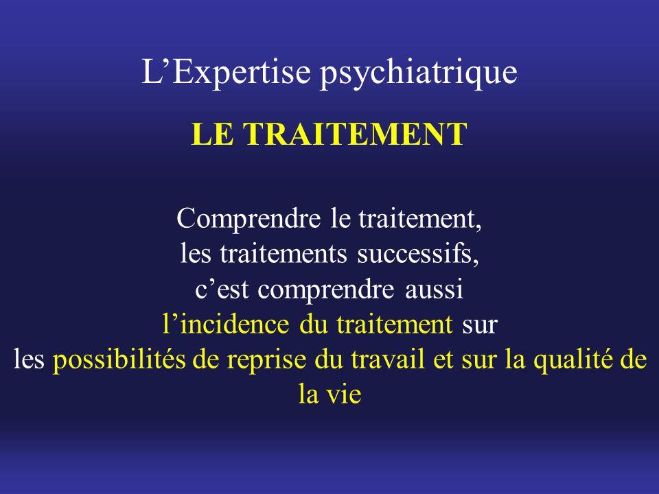 L'Expertise psychiatrique LE TRAITEMENT Comprendre le traitement, les traitements successifs, c'est comprendre aussi l'incidence du traitement sur les