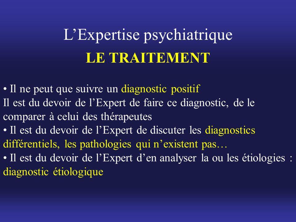 L'Expertise psychiatrique LE TRAITEMENT • Il ne peut que suivre un diagnostic positif Il est du devoir de l'Expert de faire ce diagnostic, de le compa