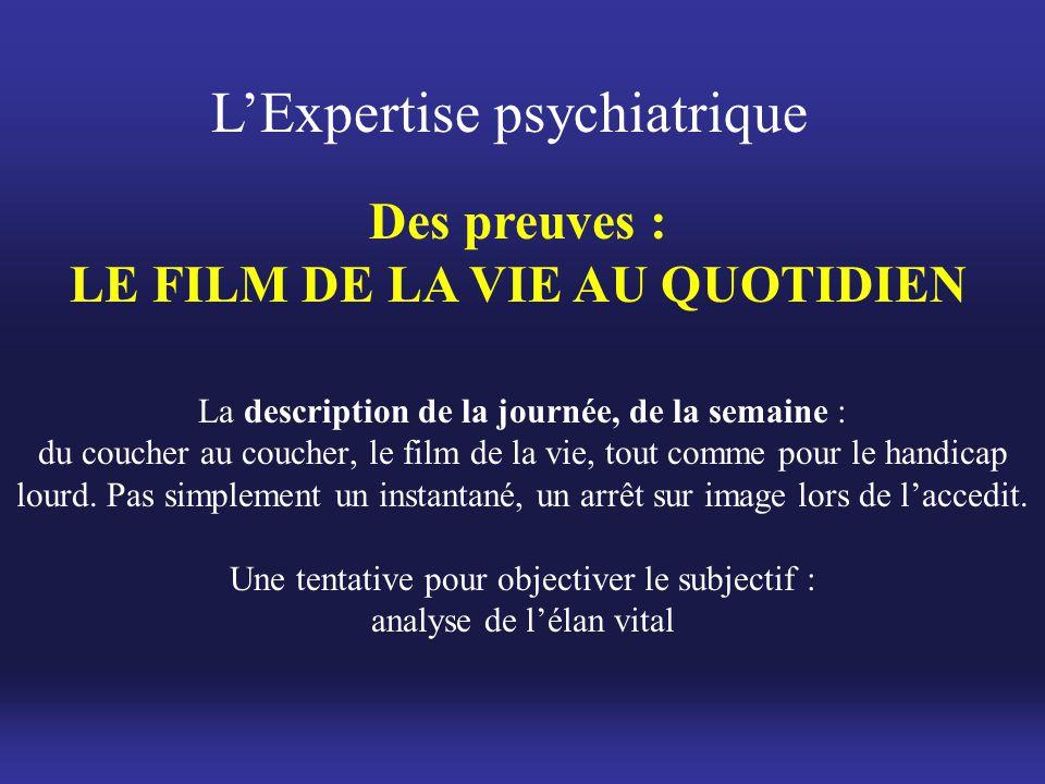 L'Expertise psychiatrique Des preuves : LE FILM DE LA VIE AU QUOTIDIEN La description de la journée, de la semaine : du coucher au coucher, le film de