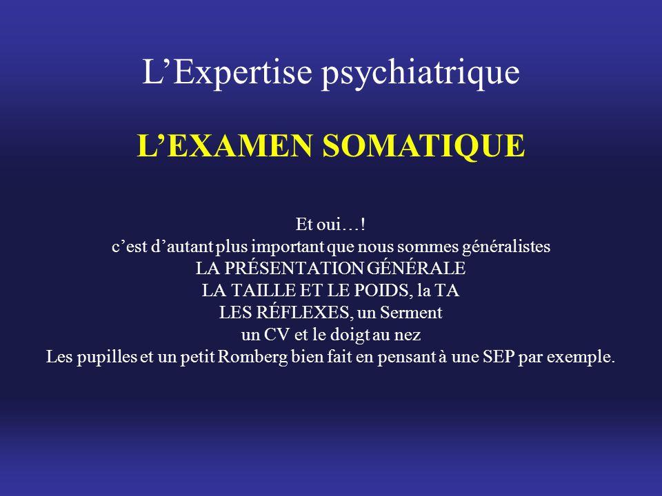 L'Expertise psychiatrique L'EXAMEN SOMATIQUE Et oui…! c'est d'autant plus important que nous sommes généralistes LA PRÉSENTATION GÉNÉRALE LA TAILLE ET