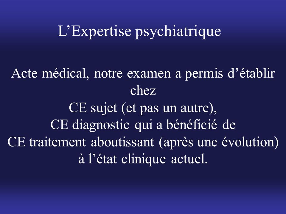 L'Expertise psychiatrique Acte médical, notre examen a permis d'établir chez CE sujet (et pas un autre), CE diagnostic qui a bénéficié de CE traitemen