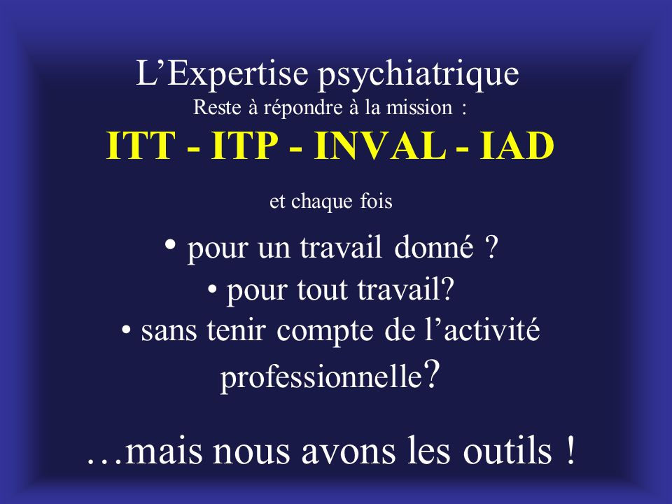 L'Expertise psychiatrique Reste à répondre à la mission : ITT - ITP - INVAL - IAD et chaque fois • pour un travail donné ? • pour tout travail? • sans