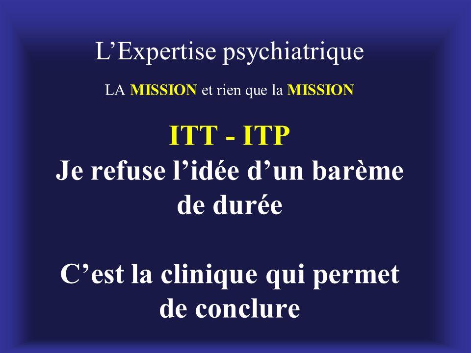 L'Expertise psychiatrique LA MISSION et rien que la MISSION ITT - ITP Je refuse l'idée d'un barème de durée C'est la clinique qui permet de conclure