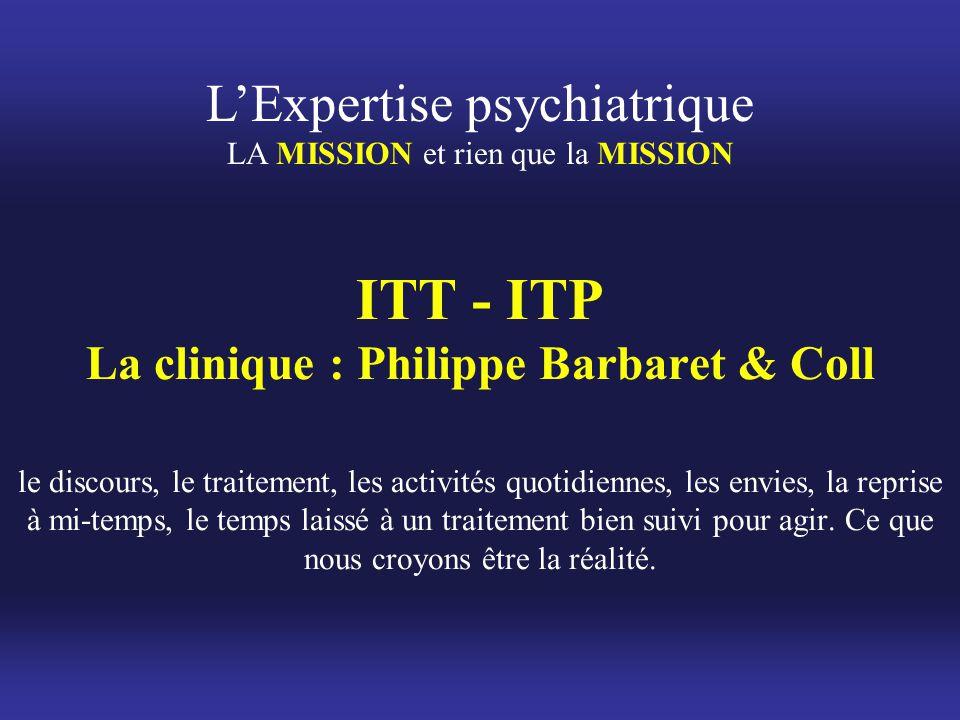 L'Expertise psychiatrique LA MISSION et rien que la MISSION ITT - ITP La clinique : Philippe Barbaret & Coll le discours, le traitement, les activités