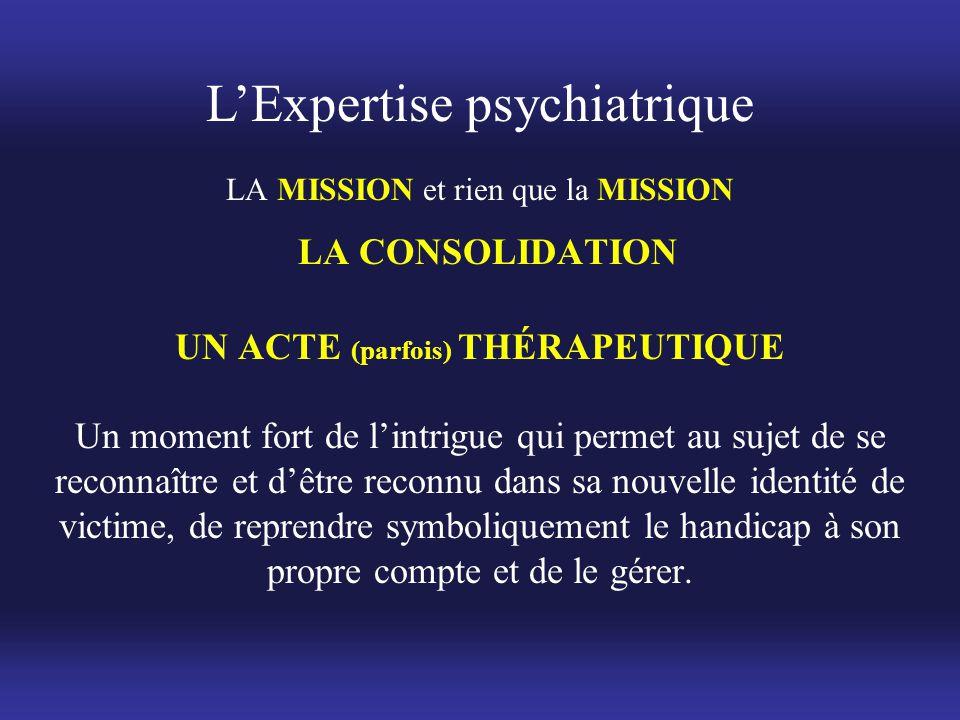 L'Expertise psychiatrique LA MISSION et rien que la MISSION LA CONSOLIDATION UN ACTE (parfois) THÉRAPEUTIQUE Un moment fort de l'intrigue qui permet a