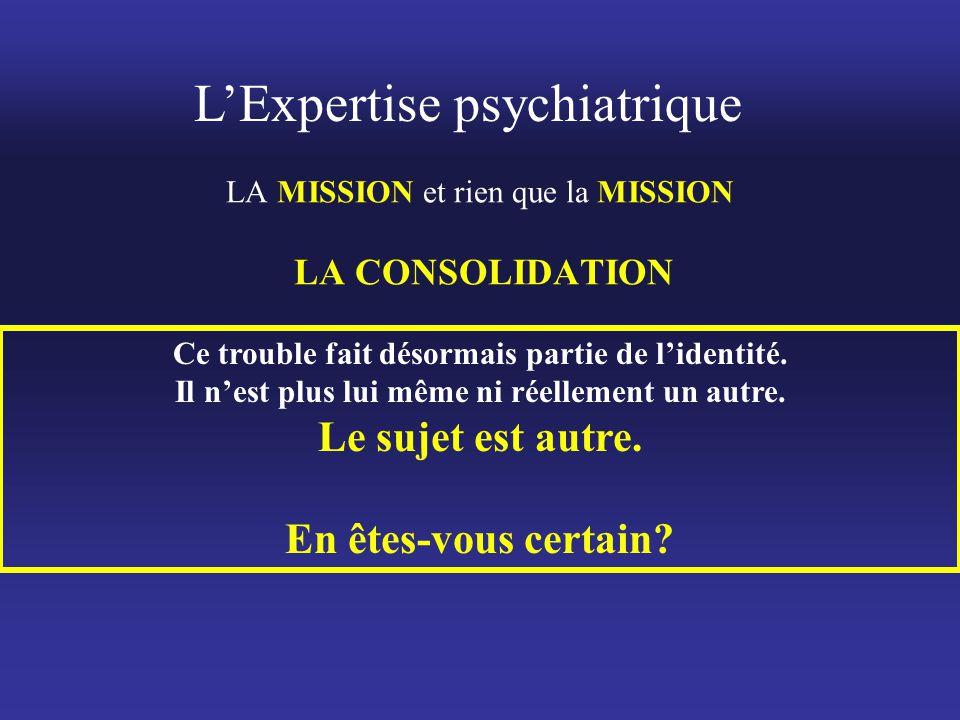 L'Expertise psychiatrique LA MISSION et rien que la MISSION LA CONSOLIDATION Ce trouble fait désormais partie de l'identité. Il n'est plus lui même ni