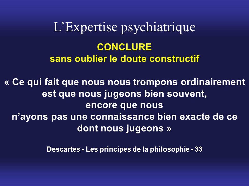 L'Expertise psychiatrique CONCLURE sans oublier le doute constructif « Ce qui fait que nous nous trompons ordinairement est que nous jugeons bien souv