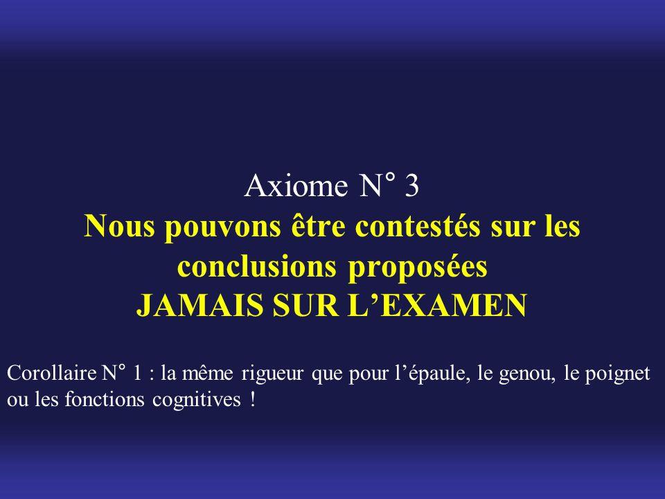 Axiome N° 3 Nous pouvons être contestés sur les conclusions proposées JAMAIS SUR L'EXAMEN Corollaire N° 1 : la même rigueur que pour l'épaule, le geno