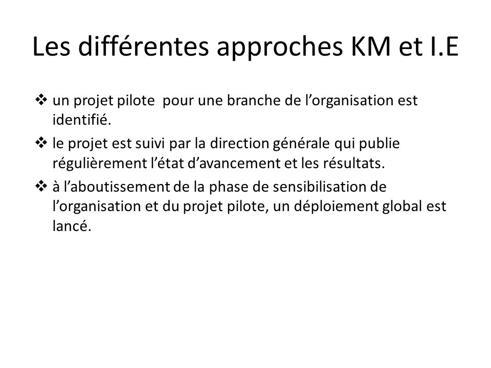 Les différentes approches KM et I.E  un projet pilote pour une branche de l'organisation est identifié.  le projet est suivi par la direction généra