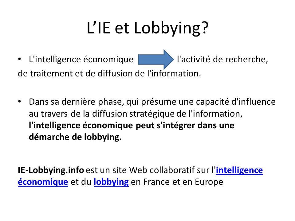 L'IE et Lobbying? • L'intelligence économique l'activité de recherche, de traitement et de diffusion de l'information. • Dans sa dernière phase, qui p