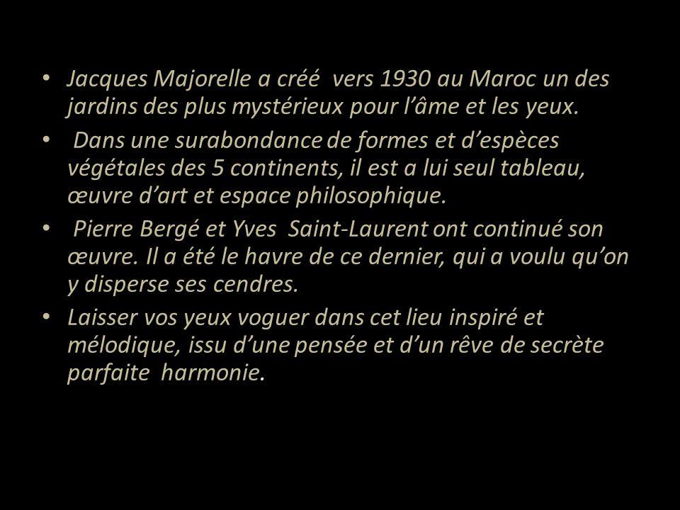 • Jacques Majorelle a créé vers 1930 au Maroc un des jardins des plus mystérieux pour l'âme et les yeux.