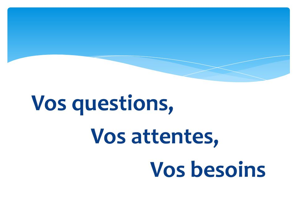 Vos questions, Vos attentes, Vos besoins