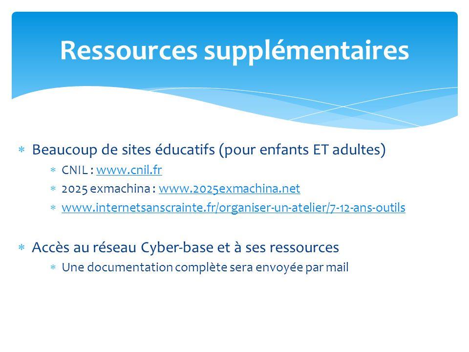  Beaucoup de sites éducatifs (pour enfants ET adultes)  CNIL : www.cnil.frwww.cnil.fr  2025 exmachina : www.2025exmachina.netwww.2025exmachina.net  www.internetsanscrainte.fr/organiser-un-atelier/7-12-ans-outils www.internetsanscrainte.fr/organiser-un-atelier/7-12-ans-outils  Accès au réseau Cyber-base et à ses ressources  Une documentation complète sera envoyée par mail Ressources supplémentaires