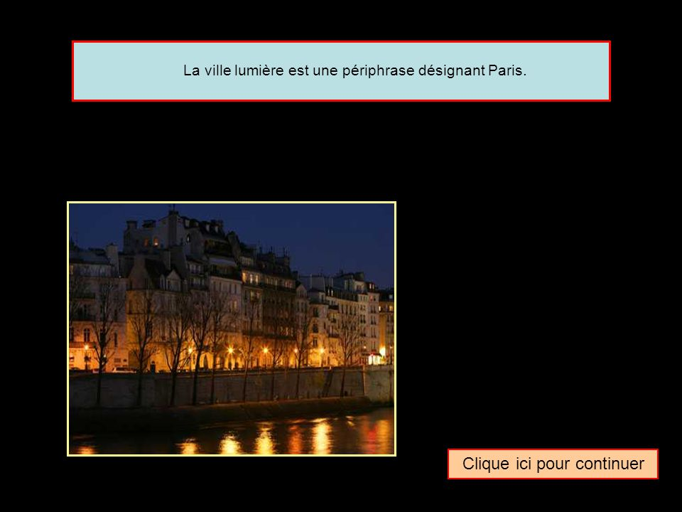 Clique ici pour continuer La ville lumière est une périphrase désignant Paris.