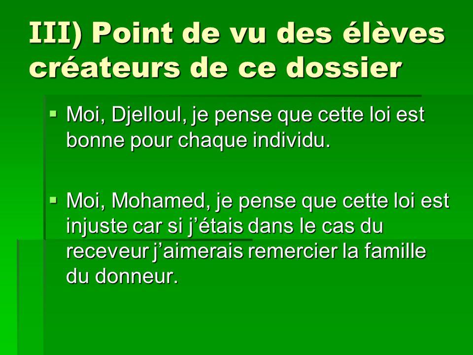 III ) Point de vu des élèves créateurs de ce dossier  Moi, Djelloul, je pense que cette loi est bonne pour chaque individu.  Moi, Mohamed, je pense