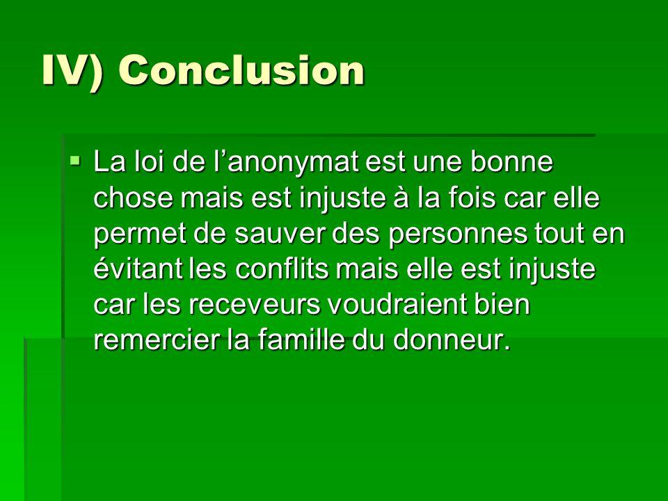 IV) Conclusion  La loi de l'anonymat est une bonne chose mais est injuste à la fois car elle permet de sauver des personnes tout en évitant les conflits mais elle est injuste car les receveurs voudraient bien remercier la famille du donneur.