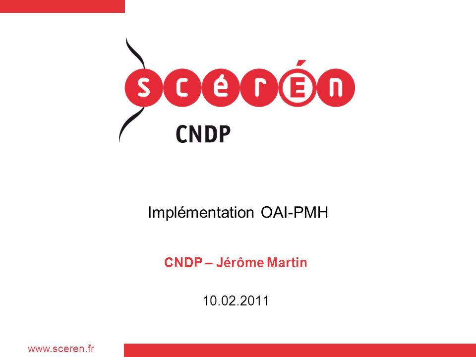 www.sceren.fr Implémentation OAI-PMH CNDP – Jérôme Martin 10.02.2011