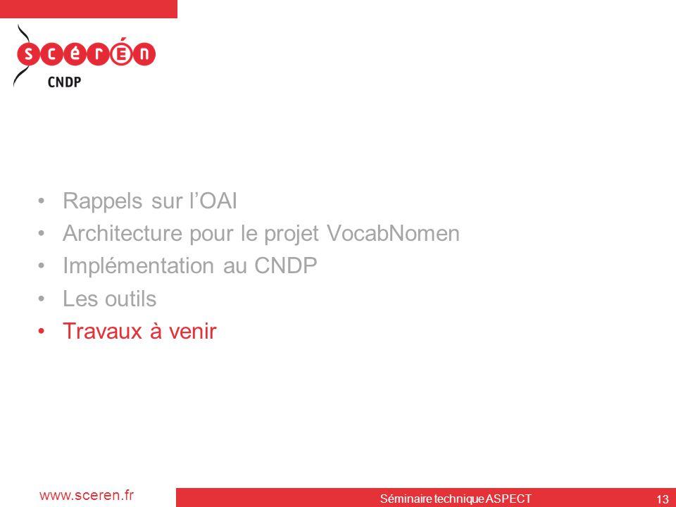www.sceren.fr Séminaire technique ASPECT 13 •Rappels sur l'OAI •Architecture pour le projet VocabNomen •Implémentation au CNDP •Les outils •Travaux à