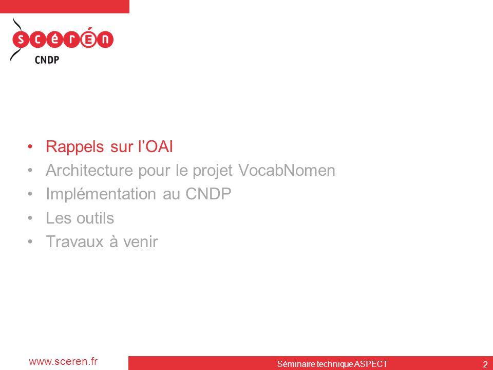 www.sceren.fr Séminaire technique ASPECT 2 •Rappels sur l'OAI •Architecture pour le projet VocabNomen •Implémentation au CNDP •Les outils •Travaux à v