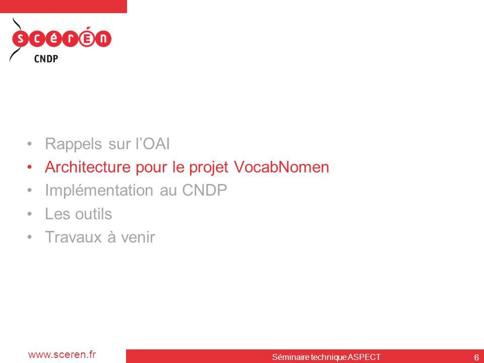 www.sceren.fr Séminaire technique ASPECT 6 •Rappels sur l'OAI •Architecture pour le projet VocabNomen •Implémentation au CNDP •Les outils •Travaux à v