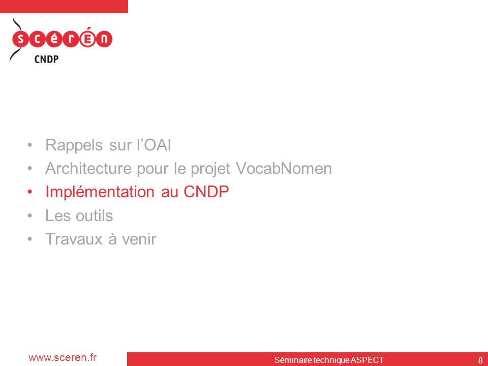 www.sceren.fr Séminaire technique ASPECT 8 •Rappels sur l'OAI •Architecture pour le projet VocabNomen •Implémentation au CNDP •Les outils •Travaux à v