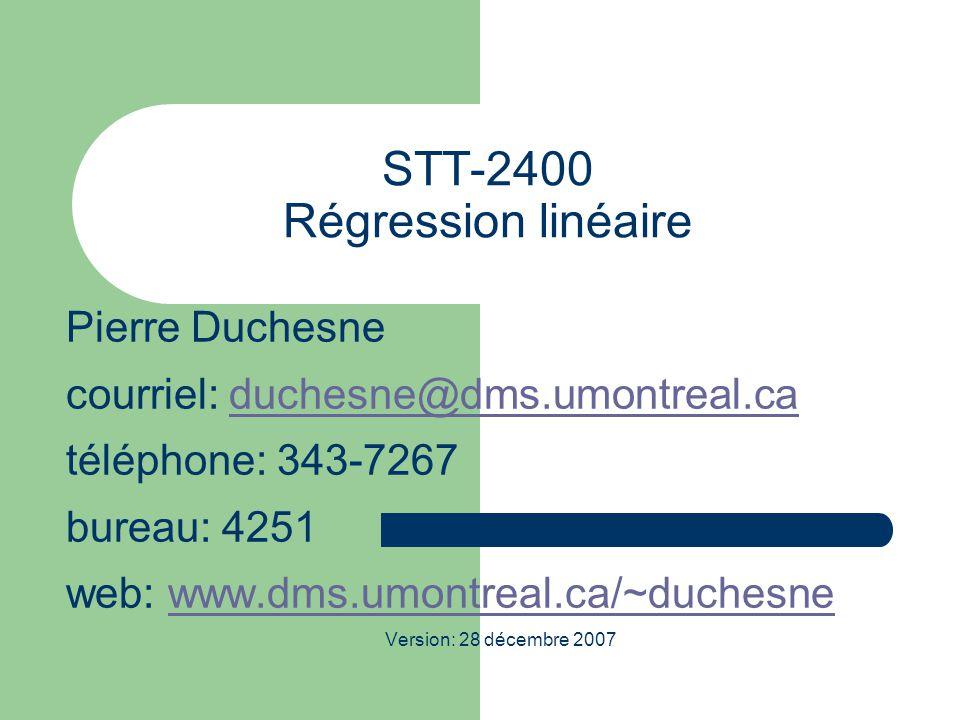 STT-2400 Régression linéaire Pierre Duchesne courriel: duchesne@dms.umontreal.caduchesne@dms.umontreal.ca téléphone: 343-7267 bureau: 4251 web: www.dms.umontreal.ca/~duchesnewww.dms.umontreal.ca/~duchesne Version: 28 décembre 2007
