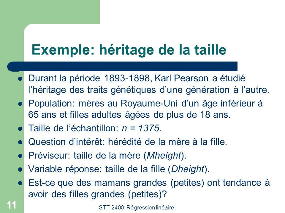 STT-2400; Régression linéaire 11 Exemple: héritage de la taille  Durant la période 1893-1898, Karl Pearson a étudié l'héritage des traits génétiques d'une génération à l'autre.