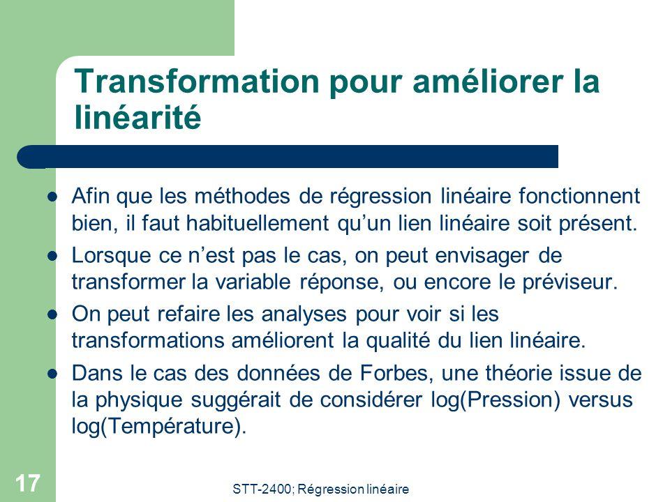 STT-2400; Régression linéaire 17 Transformation pour améliorer la linéarité  Afin que les méthodes de régression linéaire fonctionnent bien, il faut habituellement qu'un lien linéaire soit présent.