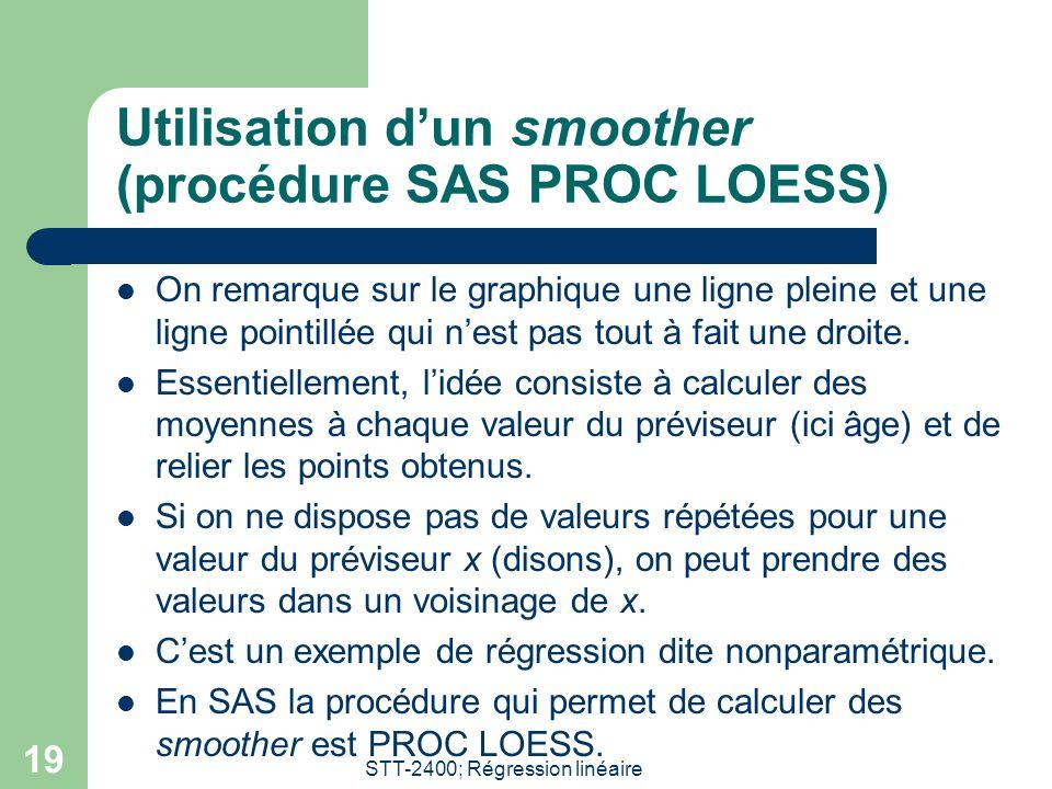 STT-2400; Régression linéaire 19 Utilisation d'un smoother (procédure SAS PROC LOESS)  On remarque sur le graphique une ligne pleine et une ligne pointillée qui n'est pas tout à fait une droite.