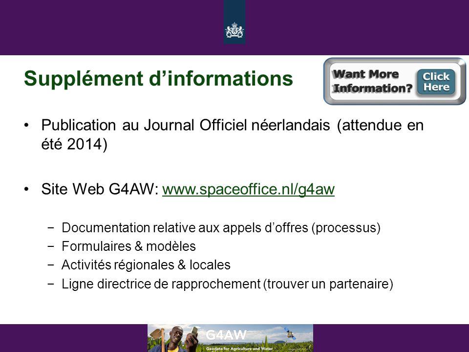 Supplément d'informations •Publication au Journal Officiel néerlandais (attendue en été 2014) •Site Web G4AW: www.spaceoffice.nl/g4awwww.spaceoffice.nl/g4aw −Documentation relative aux appels d'offres (processus) −Formulaires & modèles −Activités régionales & locales −Ligne directrice de rapprochement (trouver un partenaire)