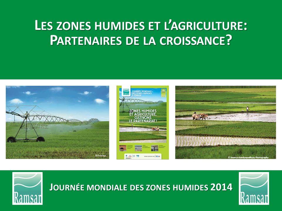 L ES ZONES HUMIDES ET L ' AGRICULTURE : P ARTENAIRES DE LA CROISSANCE ? J OURNÉE MONDIALE DES ZONES HUMIDES 2014