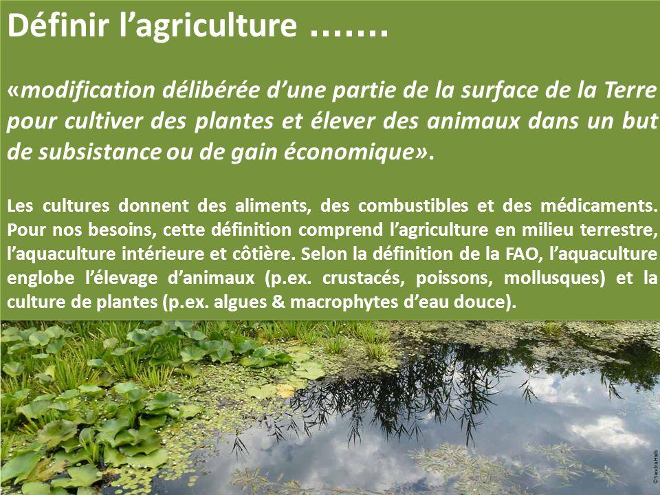 Définir l'agriculture....... «modification délibérée d'une partie de la surface de la Terre pour cultiver des plantes et élever des animaux dans un bu