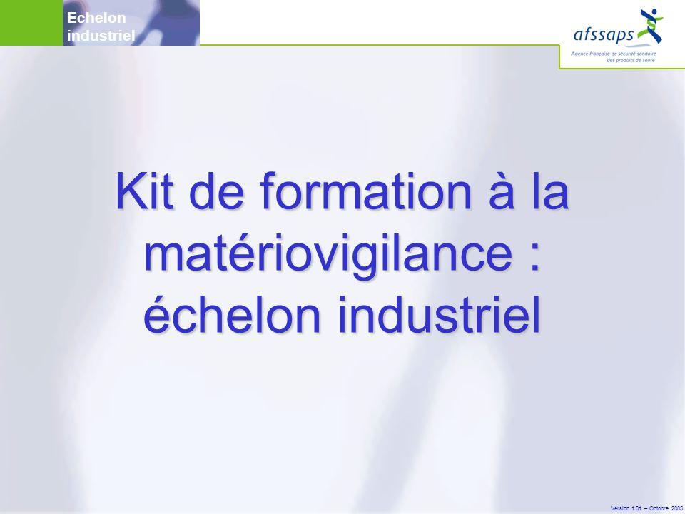 Version 1.01 – Octobre 2005 Kit de formation à la matériovigilance : échelon industriel Echelon industriel