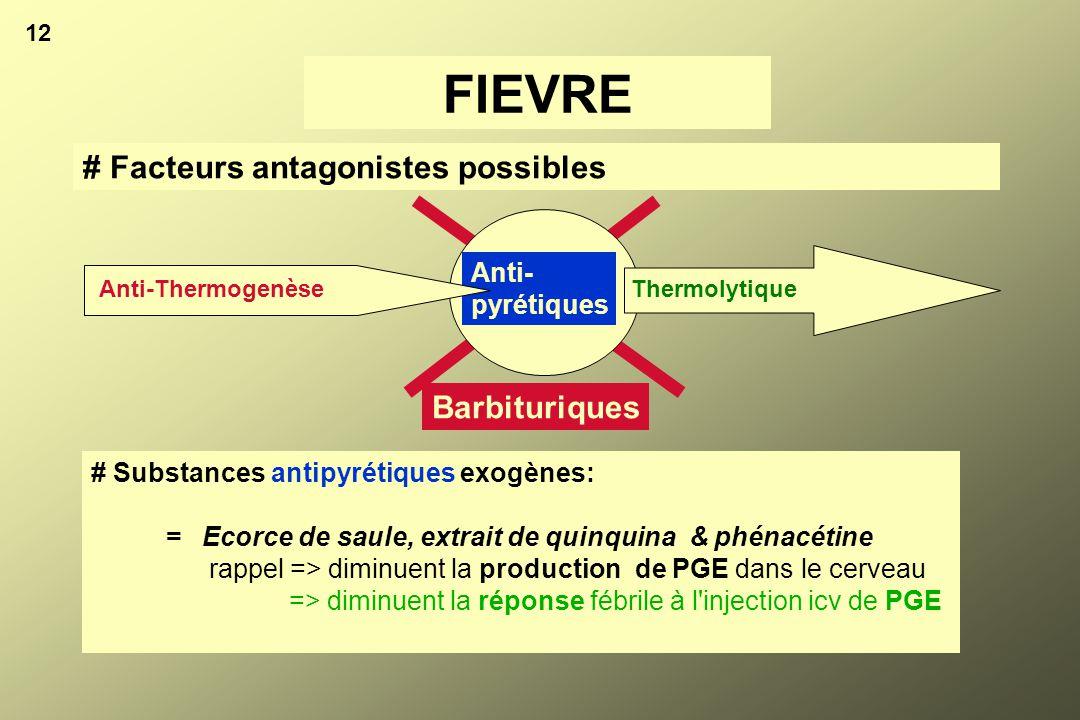 12 # Facteurs antagonistes possibles FIEVRE Thermolytique Anti- pyrétiques Barbituriques # Substances antipyrétiques exogènes: = Ecorce de saule, extr