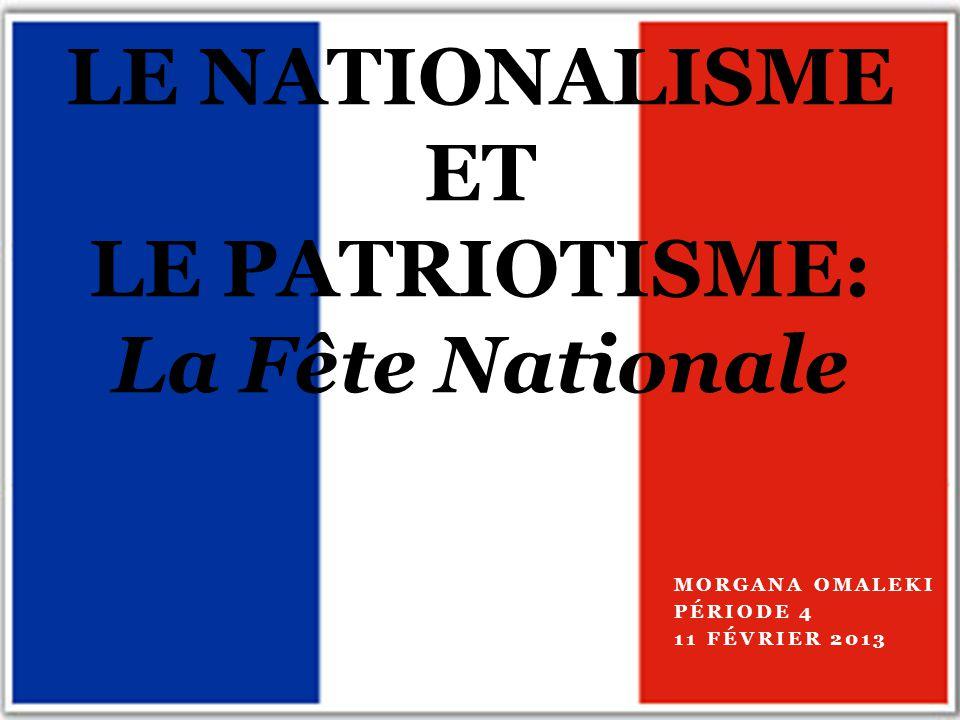 MORGANA OMALEKI PÉRIODE 4 11 FÉVRIER 2013 LE NATIONALISME ET LE PATRIOTISME: La Fête Nationale