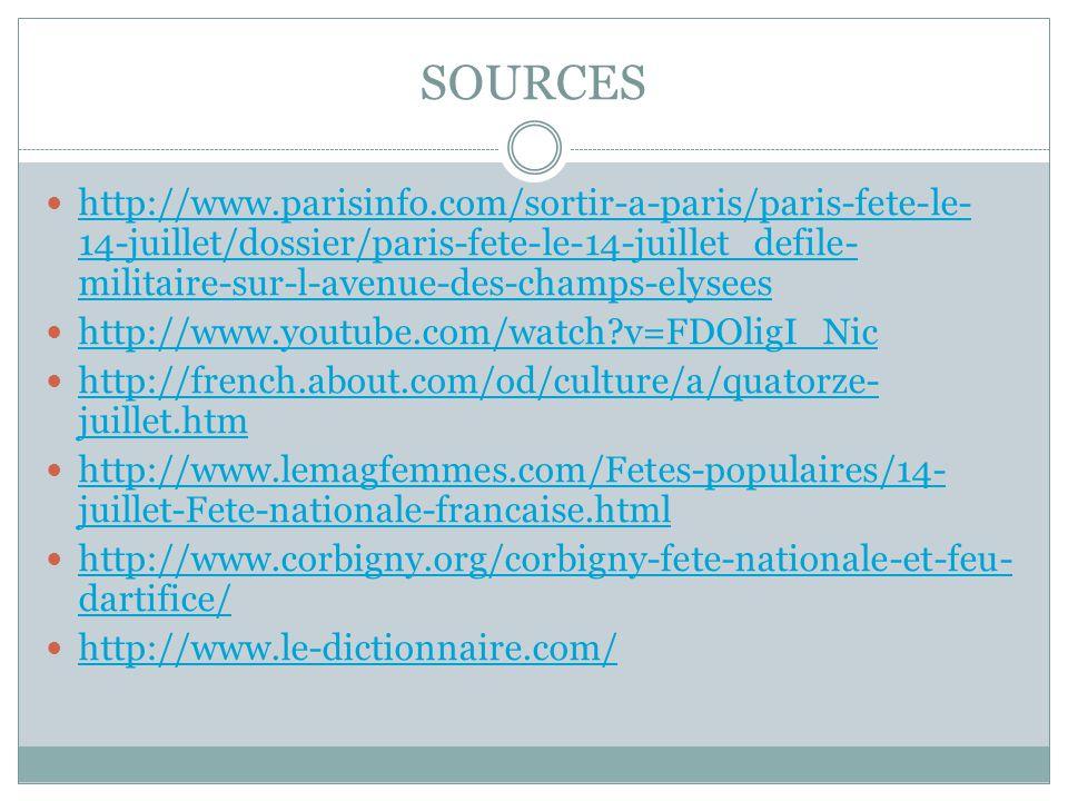SOURCES  http://www.parisinfo.com/sortir-a-paris/paris-fete-le- 14-juillet/dossier/paris-fete-le-14-juillet_defile- militaire-sur-l-avenue-des-champs-elysees http://www.parisinfo.com/sortir-a-paris/paris-fete-le- 14-juillet/dossier/paris-fete-le-14-juillet_defile- militaire-sur-l-avenue-des-champs-elysees  http://www.youtube.com/watch v=FDOligI_Nic http://www.youtube.com/watch v=FDOligI_Nic  http://french.about.com/od/culture/a/quatorze- juillet.htm http://french.about.com/od/culture/a/quatorze- juillet.htm  http://www.lemagfemmes.com/Fetes-populaires/14- juillet-Fete-nationale-francaise.html http://www.lemagfemmes.com/Fetes-populaires/14- juillet-Fete-nationale-francaise.html  http://www.corbigny.org/corbigny-fete-nationale-et-feu- dartifice/ http://www.corbigny.org/corbigny-fete-nationale-et-feu- dartifice/  http://www.le-dictionnaire.com/ http://www.le-dictionnaire.com/