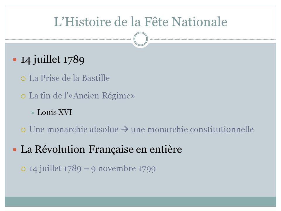 L'Histoire de la Fête Nationale  14 juillet 1789  La Prise de la Bastille  La fin de l «Ancien Régime»  Louis XVI  Une monarchie absolue  une monarchie constitutionnelle  La Révolution Française en entière  14 juillet 1789 – 9 novembre 1799