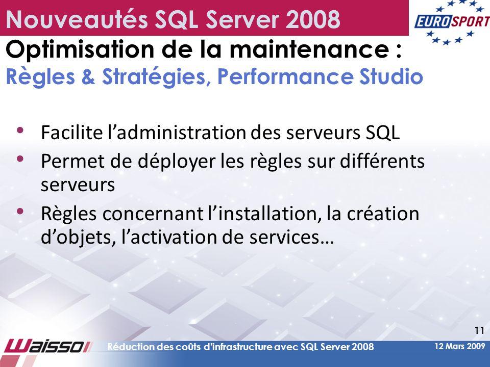 12 Mars 2009 Réduction des coûts d infrastructure avec SQL Server 2008 11 Nouveautés SQL Server 2008 Optimisation de la maintenance : Règles & Stratégies, Performance Studio • Facilite l'administration des serveurs SQL • Permet de déployer les règles sur différents serveurs • Règles concernant l'installation, la création d'objets, l'activation de services…