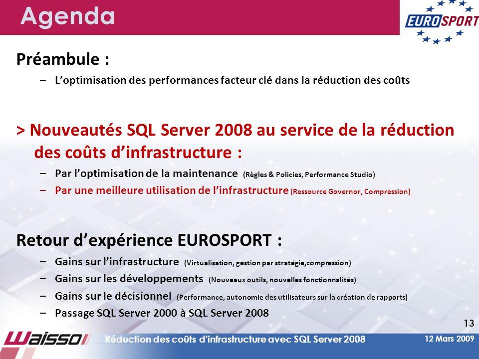 12 Mars 2009 Réduction des coûts d infrastructure avec SQL Server 2008 13 Agenda Préambule : –L'optimisation des performances facteur clé dans la réduction des coûts > Nouveautés SQL Server 2008 au service de la réduction des coûts d'infrastructure : –Par l'optimisation de la maintenance (Règles & Policies, Performance Studio) –Par une meilleure utilisation de l'infrastructure (Ressource Governor, Compression) Retour d'expérience EUROSPORT : –Gains sur l'infrastructure (Virtualisation, gestion par stratégie,compression) –Gains sur les développements (Nouveaux outils, nouvelles fonctionnalités) –Gains sur le décisionnel (Performance, autonomie des utilisateurs sur la création de rapports) –Passage SQL Server 2000 à SQL Server 2008