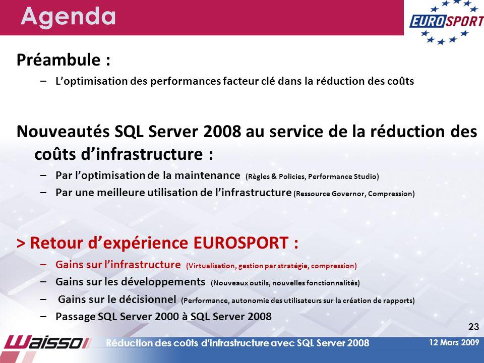 12 Mars 2009 Réduction des coûts d infrastructure avec SQL Server 2008 23 Agenda Préambule : –L'optimisation des performances facteur clé dans la réduction des coûts Nouveautés SQL Server 2008 au service de la réduction des coûts d'infrastructure : –Par l'optimisation de la maintenance (Règles & Policies, Performance Studio) –Par une meilleure utilisation de l'infrastructure (Ressource Governor, Compression) > Retour d'expérience EUROSPORT : –Gains sur l'infrastructure (Virtualisation, gestion par stratégie, compression) –Gains sur les développements (Nouveaux outils, nouvelles fonctionnalités) – Gains sur le décisionnel (Performance, autonomie des utilisateurs sur la création de rapports) –Passage SQL Server 2000 à SQL Server 2008