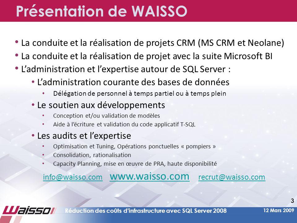 12 Mars 2009 Réduction des coûts d infrastructure avec SQL Server 2008 3 Présentation de WAISSO • La conduite et la réalisation de projets CRM (MS CRM et Neolane) • La conduite et la réalisation de projet avec la suite Microsoft BI • L'administration et l'expertise autour de SQL Server : • L'administration courante des bases de données • Délégation de personnel à temps partiel ou à temps plein • Le soutien aux développements • Conception et/ou validation de modèles • Aide à l'écriture et validation du code applicatif T-SQL • Les audits et l'expertise • Optimisation et Tuning, Opérations ponctuelles « pompiers » • Consolidation, rationalisation • Capacity Planning, mise en œuvre de PRA, haute disponibilité info@waisso.cominfo@waisso.com www.waisso.com recrut@waisso.com www.waisso.comrecrut@waisso.com