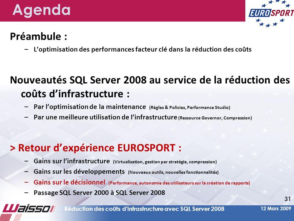 12 Mars 2009 Réduction des coûts d infrastructure avec SQL Server 2008 31 Agenda Préambule : –L'optimisation des performances facteur clé dans la réduction des coûts Nouveautés SQL Server 2008 au service de la réduction des coûts d'infrastructure : –Par l'optimisation de la maintenance (Règles & Policies, Performance Studio) –Par une meilleure utilisation de l'infrastructure (Ressource Governor, Compression) > Retour d'expérience EUROSPORT : –Gains sur l'infrastructure (Virtualisation, gestion par stratégie, compression) –Gains sur les développements (Nouveaux outils, nouvelles fonctionnalités) –Gains sur le décisionnel (Performance, autonomie des utilisateurs sur la création de rapports) –Passage SQL Server 2000 à SQL Server 2008