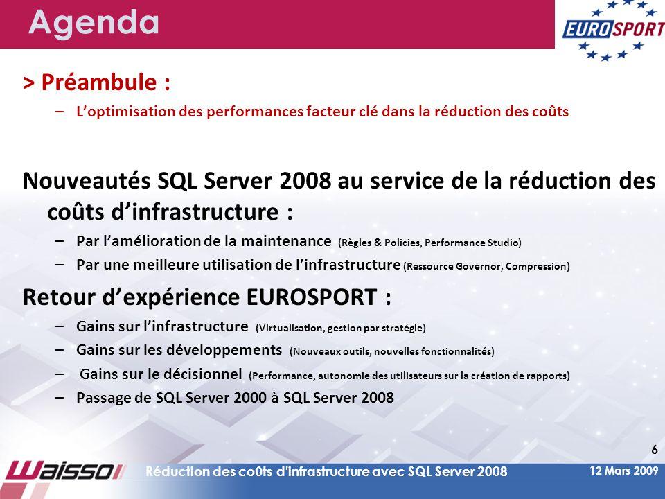 12 Mars 2009 Réduction des coûts d infrastructure avec SQL Server 2008 6 Agenda > Préambule : –L'optimisation des performances facteur clé dans la réduction des coûts Nouveautés SQL Server 2008 au service de la réduction des coûts d'infrastructure : –Par l'amélioration de la maintenance (Règles & Policies, Performance Studio) –Par une meilleure utilisation de l'infrastructure (Ressource Governor, Compression) Retour d'expérience EUROSPORT : –Gains sur l'infrastructure (Virtualisation, gestion par stratégie) –Gains sur les développements (Nouveaux outils, nouvelles fonctionnalités) – Gains sur le décisionnel (Performance, autonomie des utilisateurs sur la création de rapports) –Passage de SQL Server 2000 à SQL Server 2008