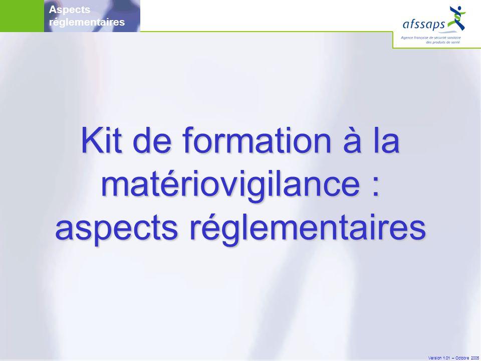 Version 1.01 – Octobre 2005 Kit de formation à la matériovigilance : aspects réglementaires Aspects réglementaires