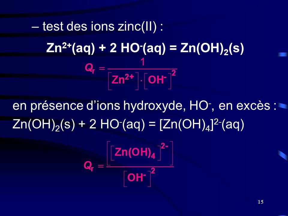 15 –test des ions zinc(II) : en présence d'ions hydroxyde, HO -, en excès : Zn(OH) 2 (s) + 2 HO - (aq) = [Zn(OH) 4 ] 2- (aq) Zn 2+ (aq) + 2 HO - (aq)