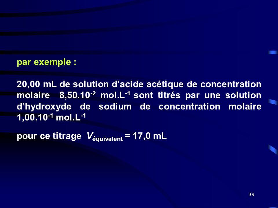 39 par exemple : 20,00 mL de solution d'acide acétique de concentration molaire 8,50.10 -2 mol.L -1 sont titrés par une solution d'hydroxyde de sodium