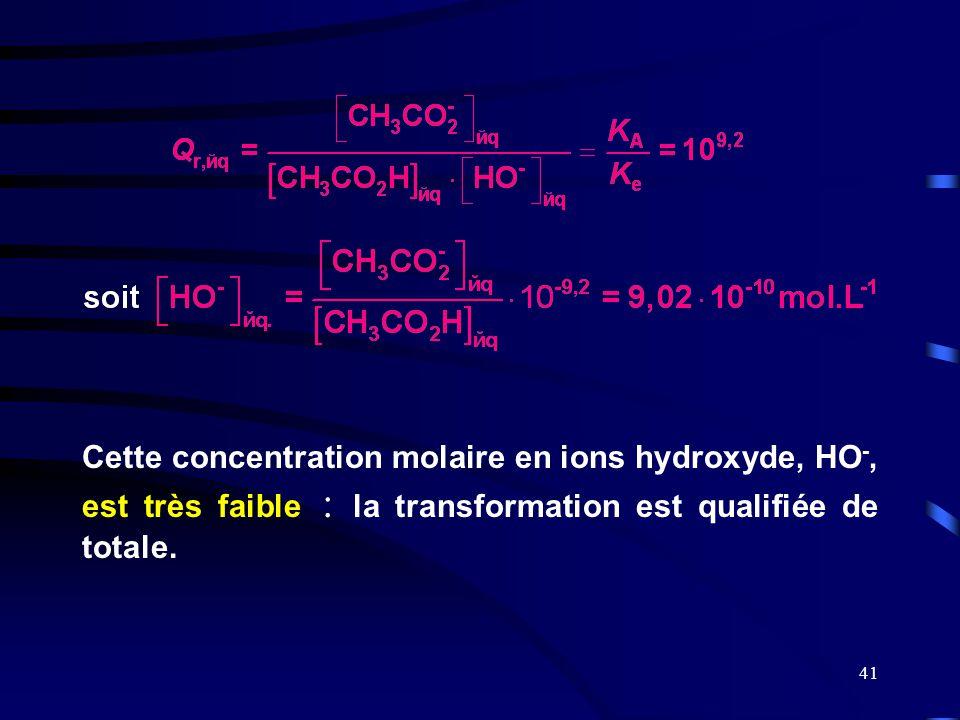 41 Cette concentration molaire en ions hydroxyde, HO -, est très faible : la transformation est qualifiée de totale.