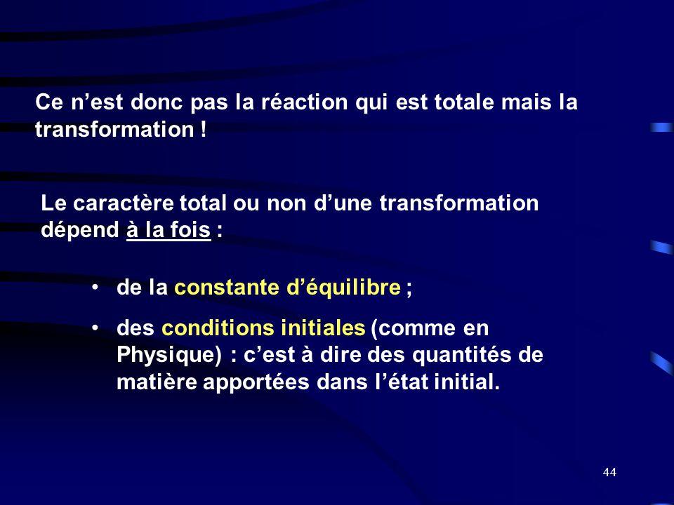 44 Le caractère total ou non d'une transformation dépend à la fois : Ce n'est donc pas la réaction qui est totale mais la transformation ! •de la cons